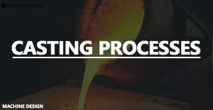 What are the different Casting processes?